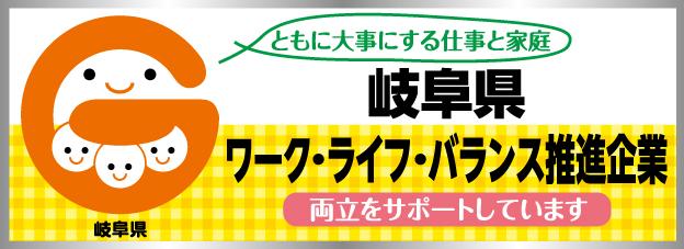 岐阜県の「仕事と家庭の両立支援に取り組む企業」を宣言して、「岐阜県ワーク・ライフ・バランス推進企業」として登録しております。